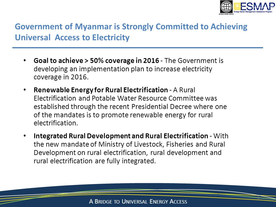 A Bridge to a Sustainable Energy Future A B RIDGE TO U NIVERSAL E NERGY A CCESS 17 Proposed Key Milestones and Deliverables MilestoneDateDeliverable 1 st Consultation WorkshopMay 2013Reached consensus on NEP development 2 nd Consultation WorkshopNovember 2013Inception report, including methodology and work plan South-south ExchangeJanuary 2014Visit of select gov officials to select countries in SEA 3 rd Consultation WorkshopMarch 2014Interim results report 4 th Consultation Workshop July 2014Draft final results report NEP Adopted Oct 2014Gov approval of NEP