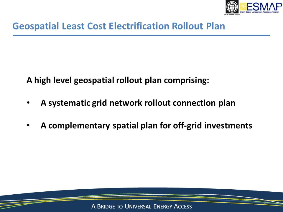 A Bridge to a Sustainable Energy Future A B RIDGE TO U NIVERSAL E NERGY A CCESS 9 Geospatial Least Cost Electrification Rollout Plan A high level geos