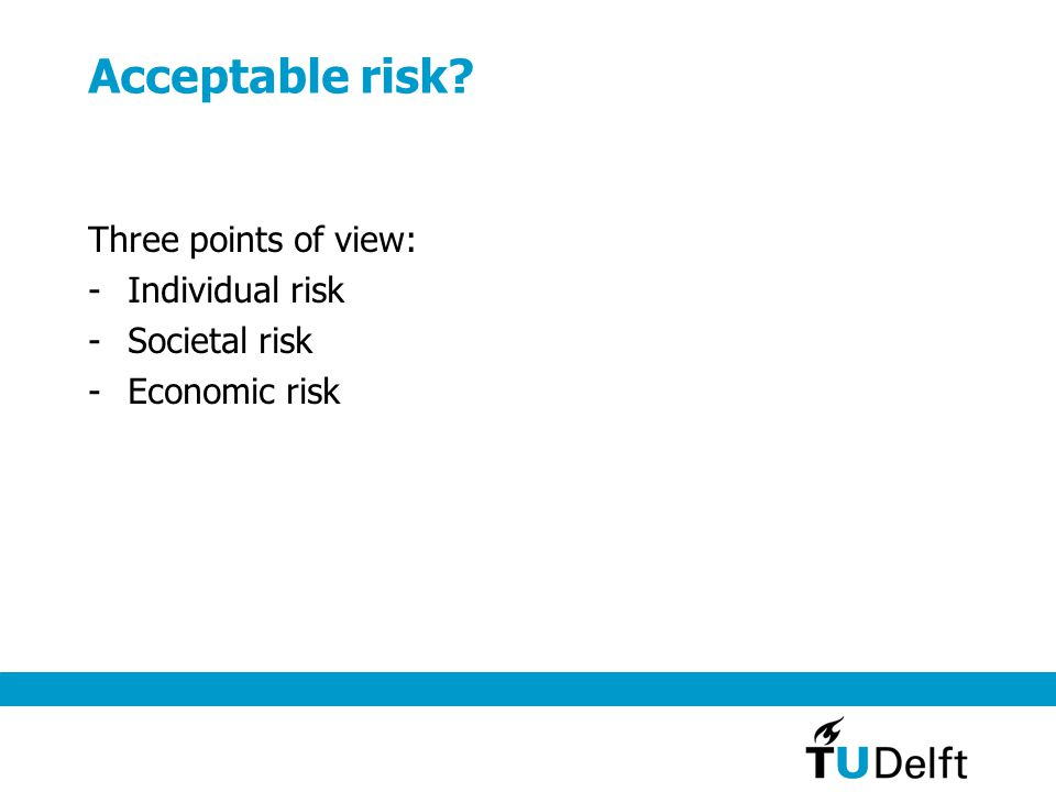 Acceptable risk Three points of view: -Individual risk -Societal risk -Economic risk