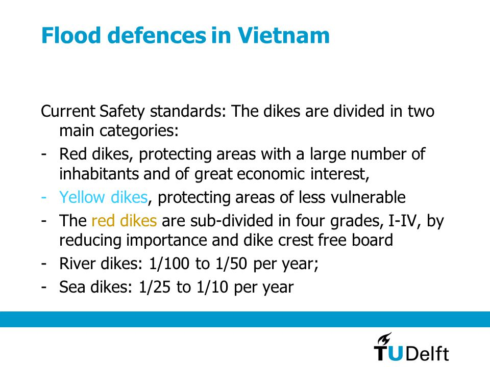 Flood defences in Vietnam Assessment of current situation: -Water defense system of Viet Nam is relatively at low safety levels -fails regularly, mostly with sea dikes system (Sea dikes are designed for 1/20 year, but it fails once in every 3 years) -Since 1953, there are numbers of flood disasters which caused loss of more than 20,000 lives and $US 7.5 billion.