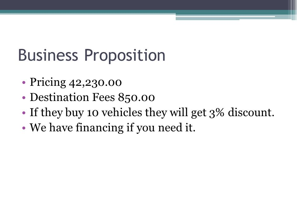 Business Proposition Pricing 42,230.00 Destination Fees 850.00 If they buy 10 vehicles they will get 3% discount. We have financing if you need it.