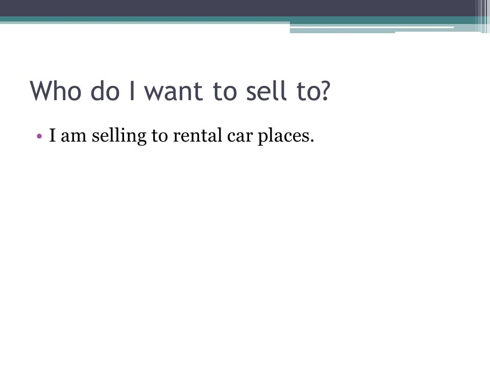 Who do I want to sell to I am selling to rental car places.
