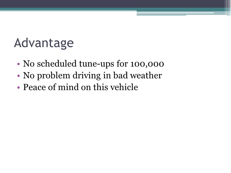 Advantage No scheduled tune-ups for 100,000 No problem driving in bad weather Peace of mind on this vehicle