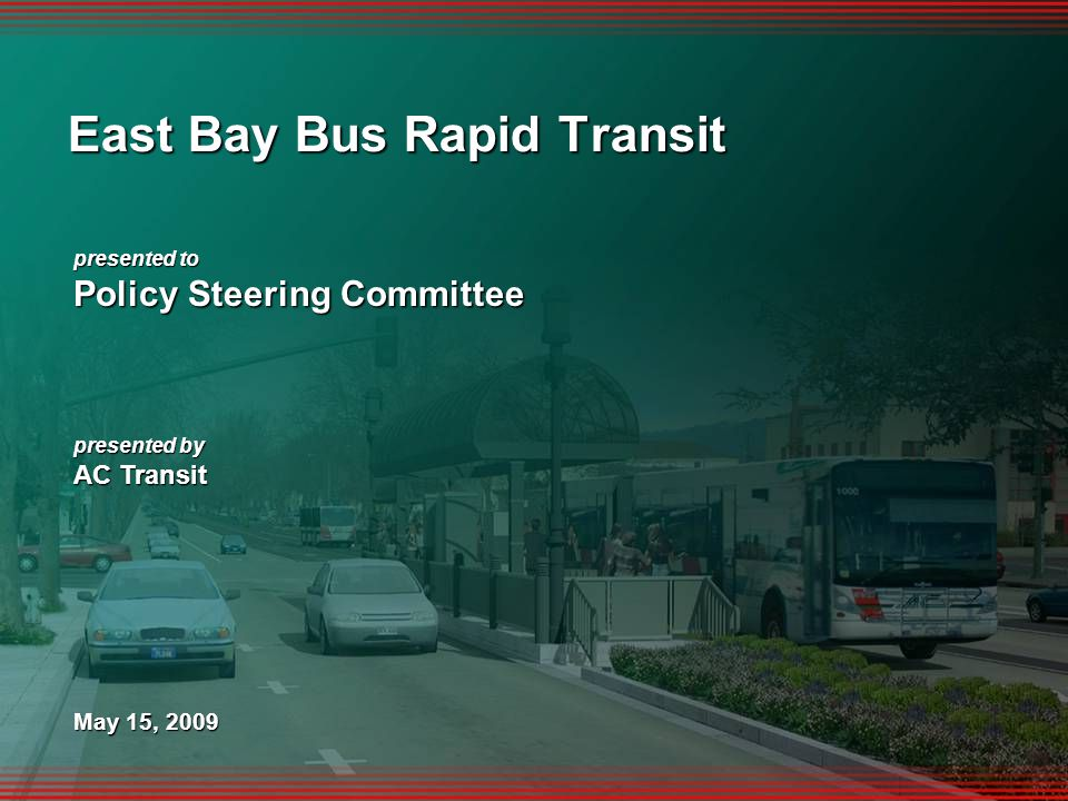 1 presented to Policy Steering Committee presented by AC Transit May 15, 2009 East Bay Bus Rapid Transit