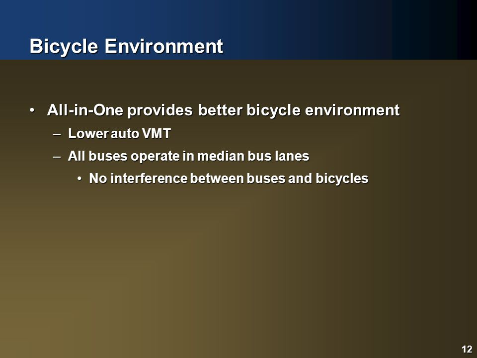 12 Bicycle Environment All-in-One provides better bicycle environmentAll-in-One provides better bicycle environment –Lower auto VMT –All buses operate
