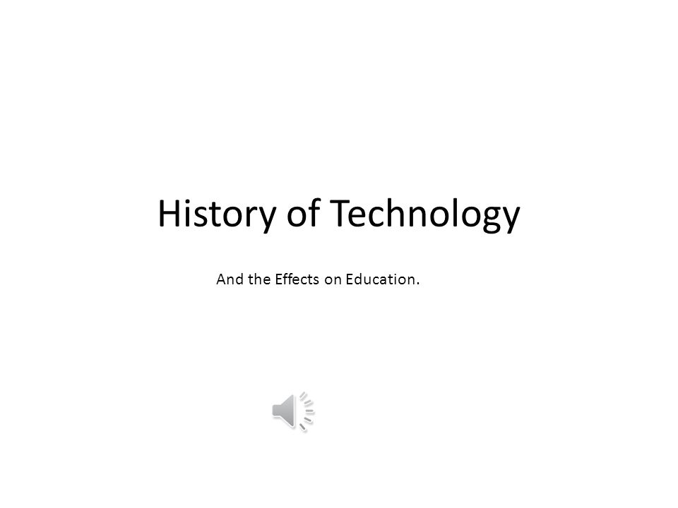History of Technology And the Effects on Education.