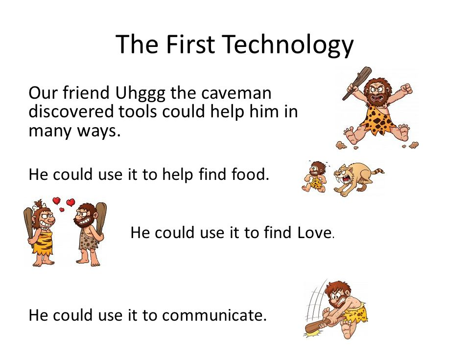 The First Technology Our friend Uhggg the caveman discovered tools could help him in many ways.