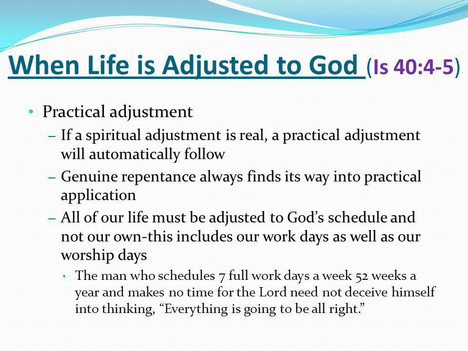 When Life is Adjusted to God (Is 40:4-5) Practical adjustment – If a spiritual adjustment is real, a practical adjustment will automatically follow – Genuine repentance always finds its way into practical application – All of our life must be adjusted to God's schedule and not our own-this includes our work days as well as our worship days The man who schedules 7 full work days a week 52 weeks a year and makes no time for the Lord need not deceive himself into thinking, Everything is going to be all right.