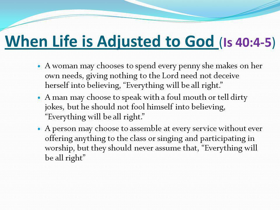 When Life is Adjusted to God (Is 40:4-5) A woman may chooses to spend every penny she makes on her own needs, giving nothing to the Lord need not deceive herself into believing, Everything will be all right. A man may choose to speak with a foul mouth or tell dirty jokes, but he should not fool himself into believing, Everything will be all right. A person may choose to assemble at every service without ever offering anything to the class or singing and participating in worship, but they should never assume that, Everything will be all right