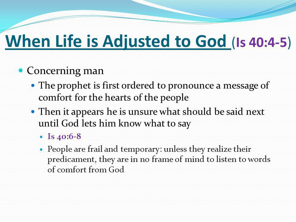 When Life is Adjusted to God (Is 40:4-5) Concerning man The prophet is first ordered to pronounce a message of comfort for the hearts of the people Then it appears he is unsure what should be said next until God lets him know what to say Is 40:6-8 People are frail and temporary: unless they realize their predicament, they are in no frame of mind to listen to words of comfort from God