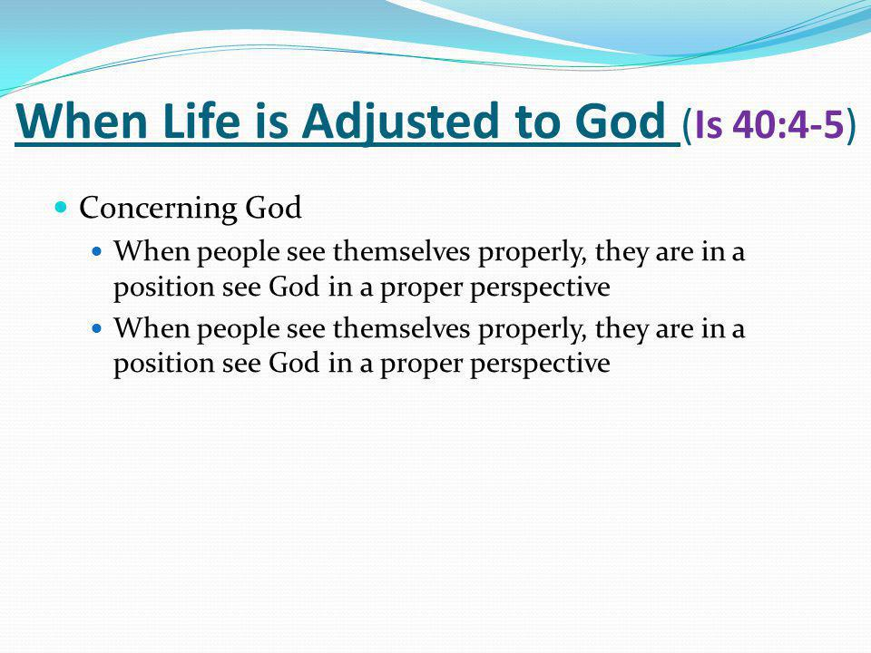 When Life is Adjusted to God (Is 40:4-5) Concerning God When people see themselves properly, they are in a position see God in a proper perspective