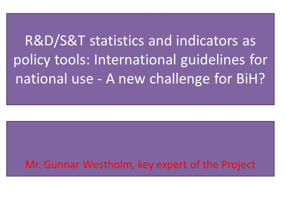 R&D/S&T statistics and indicators as policy tools: International guidelines for national use - A new challenge for BiH? Mr. Gunnar Westholm, key exper