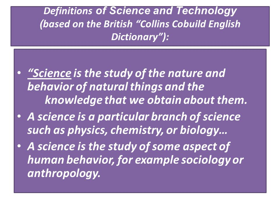 "Definitions of Science and Technology ( based on the British ""Collins Cobuild English Dictionary""): ""Science is the study of the nature and behavior o"