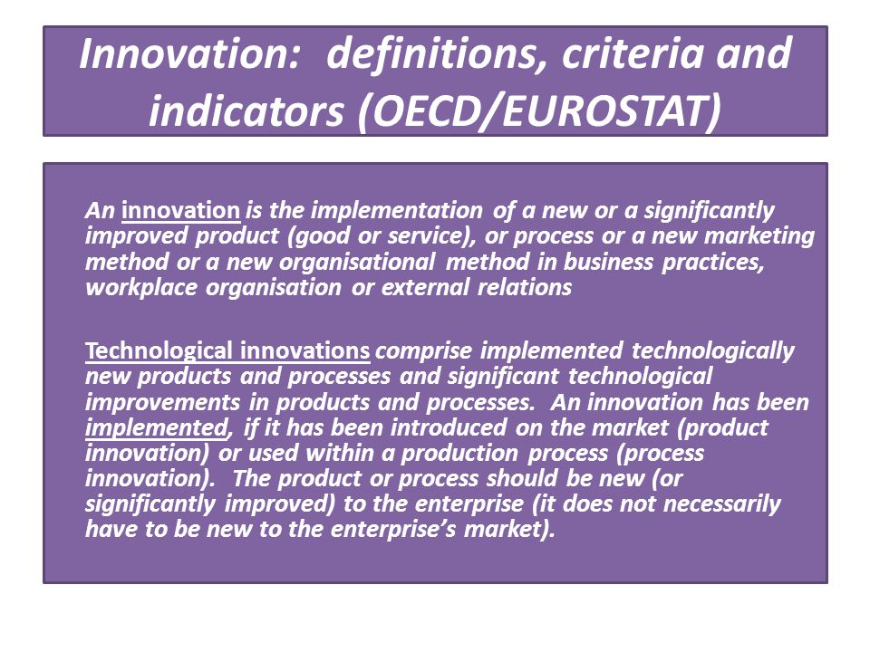 Innovation : definitions, criteria and indicators (OECD/EUROSTAT) An innovation is the implementation of a new or a significantly improved product (go