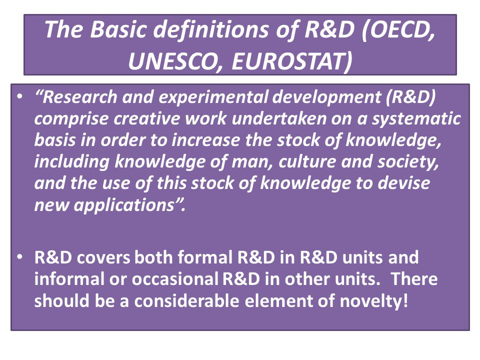 "The Basic definitions of R&D (OECD, UNESCO, EUROSTAT) ""Research and experimental development (R&D) comprise creative work undertaken on a systematic b"