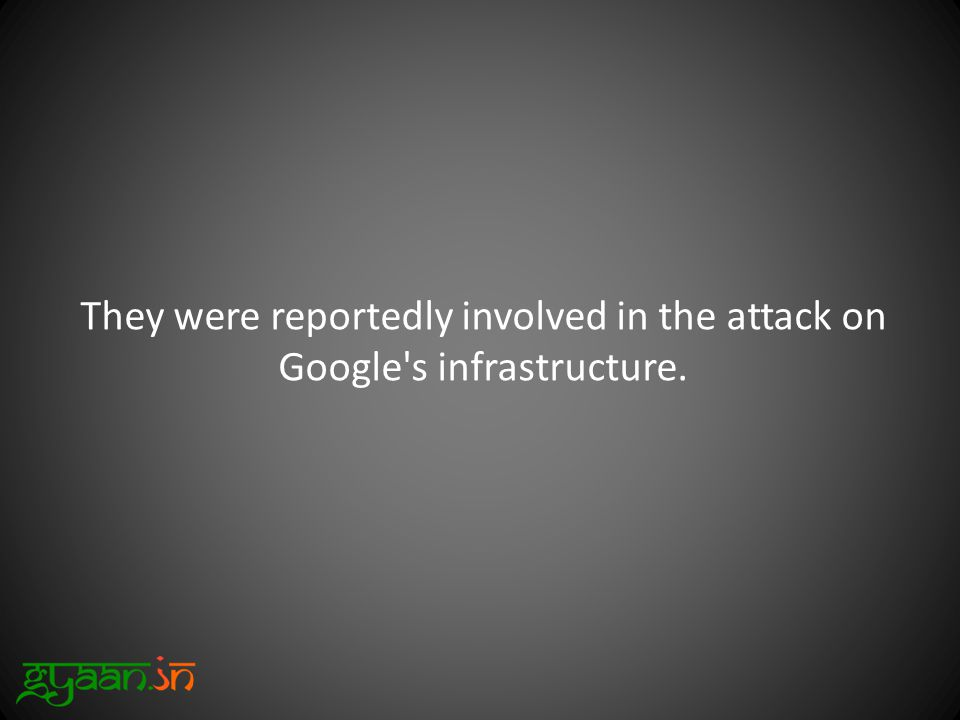 They were reportedly involved in the attack on Google s infrastructure.