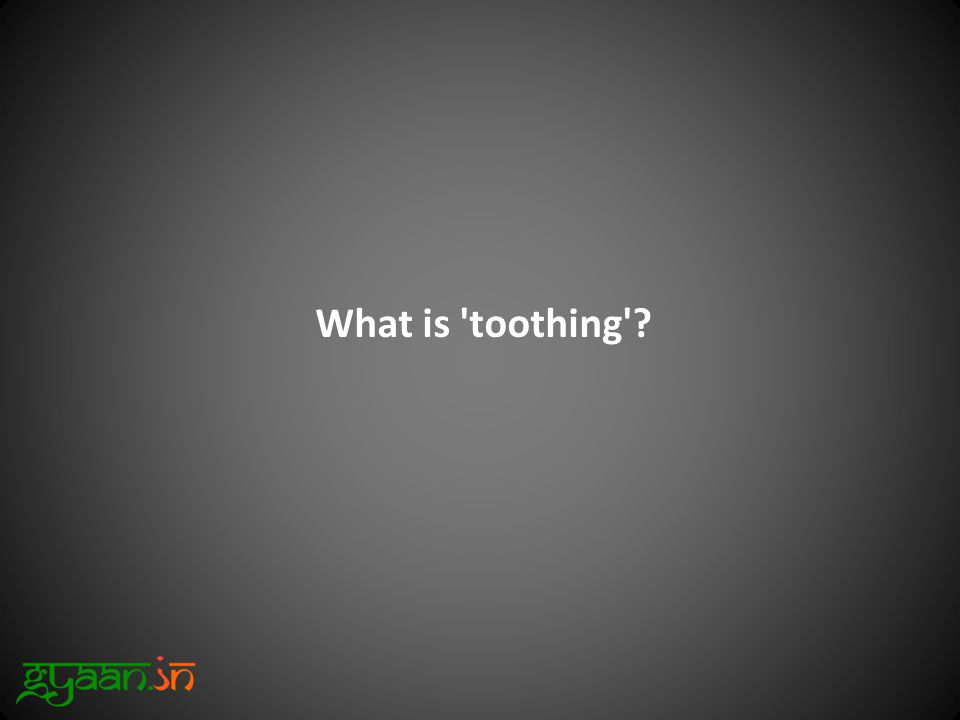 What is toothing ?