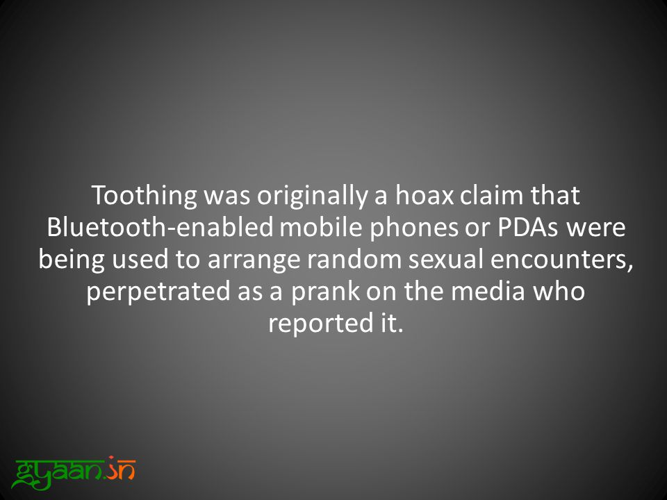 Toothing was originally a hoax claim that Bluetooth-enabled mobile phones or PDAs were being used to arrange random sexual encounters, perpetrated as a prank on the media who reported it.
