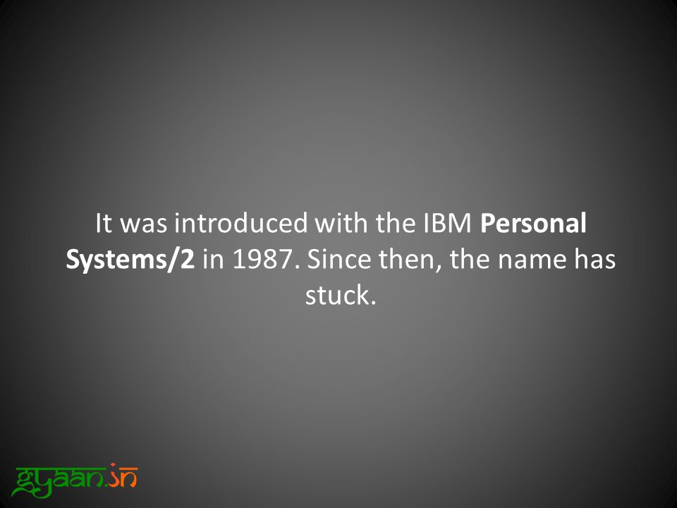 It was introduced with the IBM Personal Systems/2 in 1987. Since then, the name has stuck.