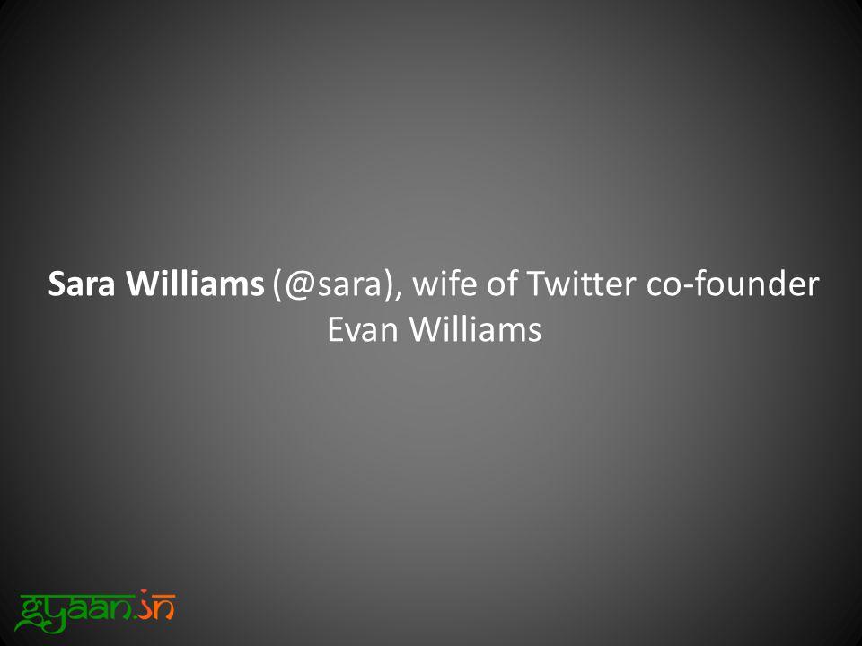 Sara Williams (@sara), wife of Twitter co-founder Evan Williams