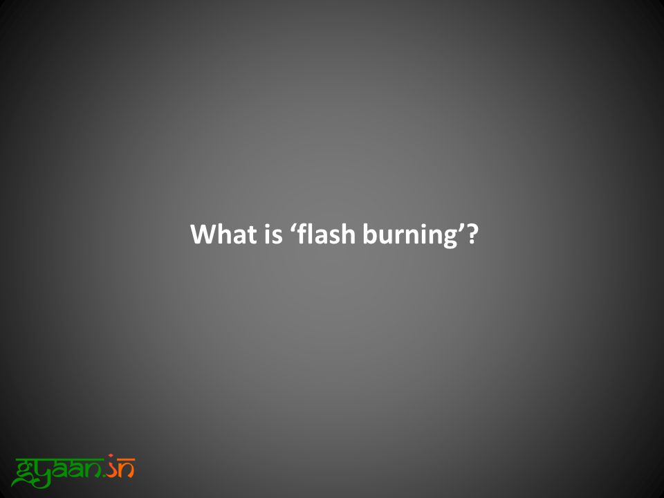 What is 'flash burning'?