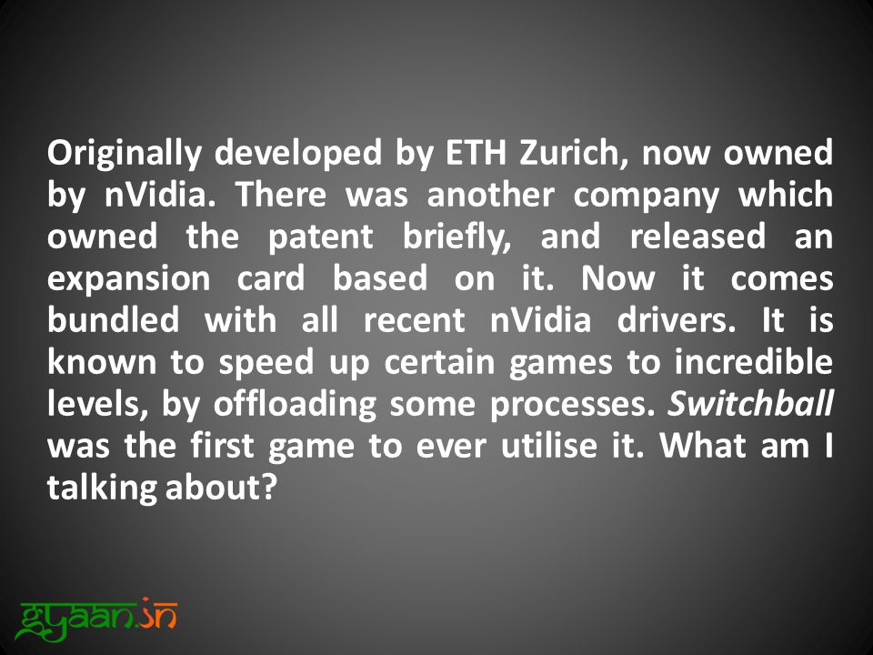 Originally developed by ETH Zurich, now owned by nVidia.