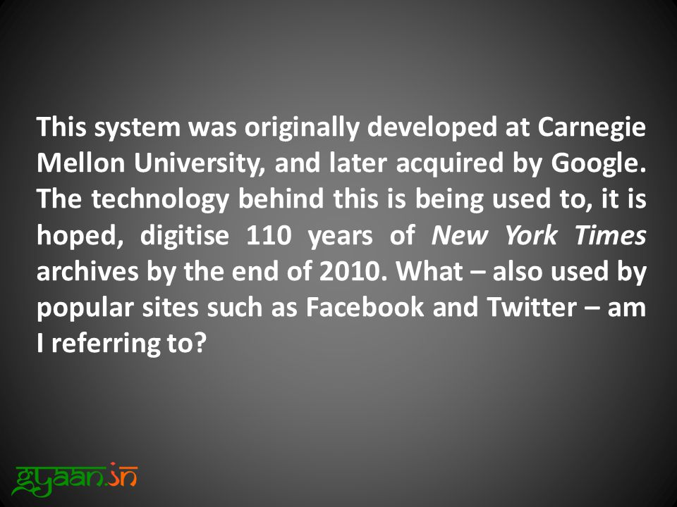This system was originally developed at Carnegie Mellon University, and later acquired by Google.