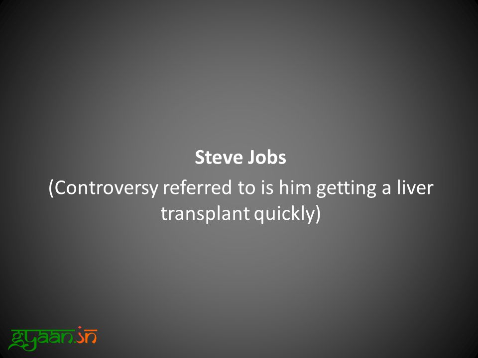 Steve Jobs (Controversy referred to is him getting a liver transplant quickly)