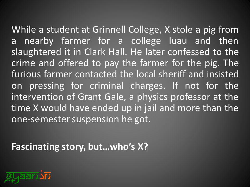 While a student at Grinnell College, X stole a pig from a nearby farmer for a college luau and then slaughtered it in Clark Hall.