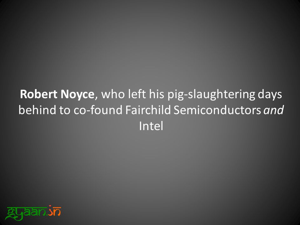 Robert Noyce, who left his pig-slaughtering days behind to co-found Fairchild Semiconductors and Intel