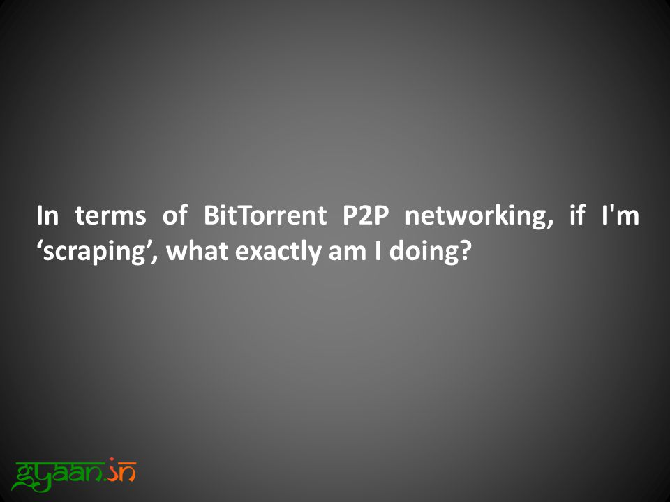 In terms of BitTorrent P2P networking, if I m 'scraping', what exactly am I doing?