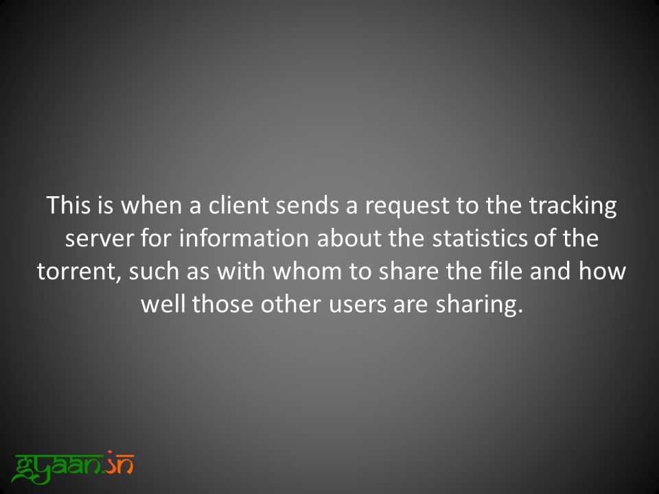 This is when a client sends a request to the tracking server for information about the statistics of the torrent, such as with whom to share the file and how well those other users are sharing.