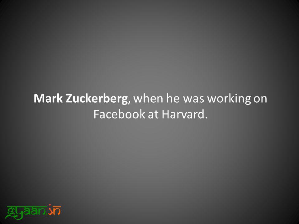 Mark Zuckerberg, when he was working on Facebook at Harvard.