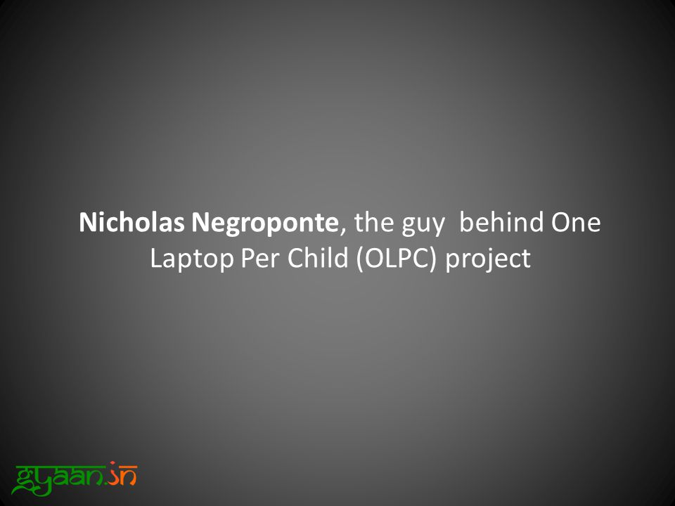 Nicholas Negroponte, the guy behind One Laptop Per Child (OLPC) project