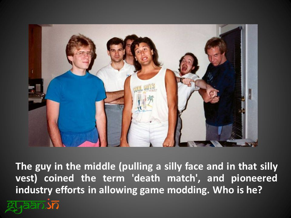 The guy in the middle (pulling a silly face and in that silly vest) coined the term death match , and pioneered industry efforts in allowing game modding.