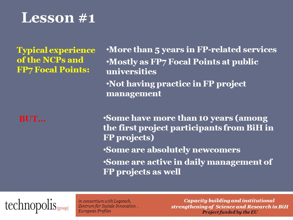 in consortium with Logotech, Zentrum für Soziale Innovation, European Profiles Capacity building and institutional strengthening of Science and Research in BiH Project funded by the EU Lesson #1 Typical experience of the NCPs and FP7 Focal Points: More than 5 years in FP-related services Mostly as FP7 Focal Points at public universities Not having practice in FP project management BUT… Some have more than 10 years (among the first project participants from BiH in FP projects) Some are absolutely newcomers Some are active in daily management of FP projects as well