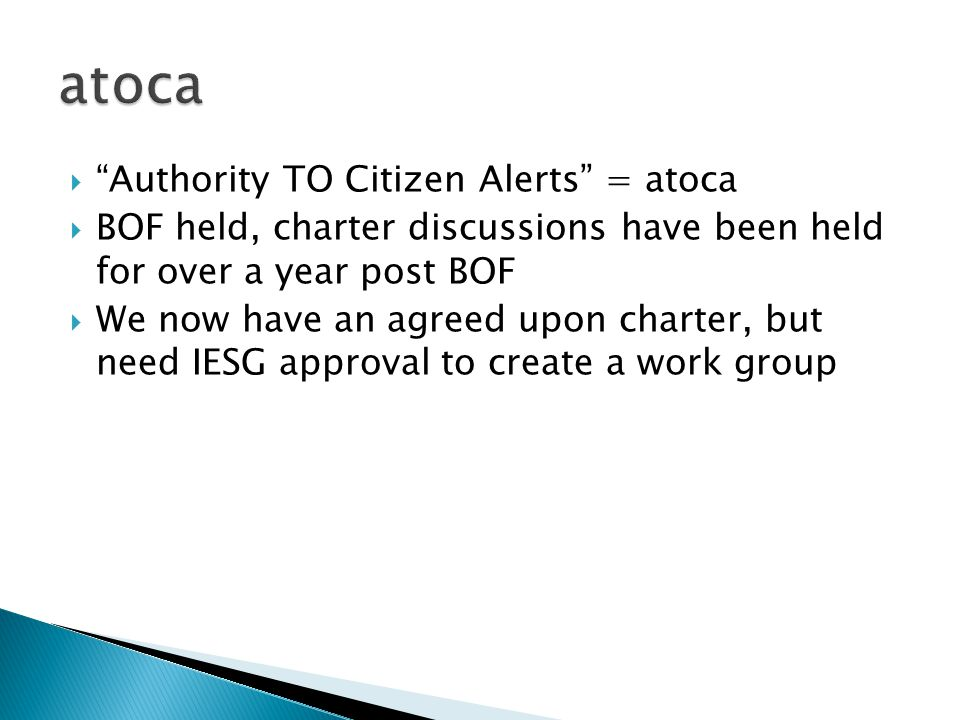  Authority TO Citizen Alerts = atoca  BOF held, charter discussions have been held for over a year post BOF  We now have an agreed upon charter, but need IESG approval to create a work group