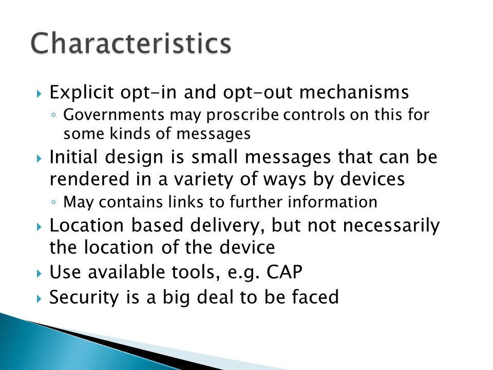 Explicit opt-in and opt-out mechanisms ◦ Governments may proscribe controls on this for some kinds of messages  Initial design is small messages that can be rendered in a variety of ways by devices ◦ May contains links to further information  Location based delivery, but not necessarily the location of the device  Use available tools, e.g.