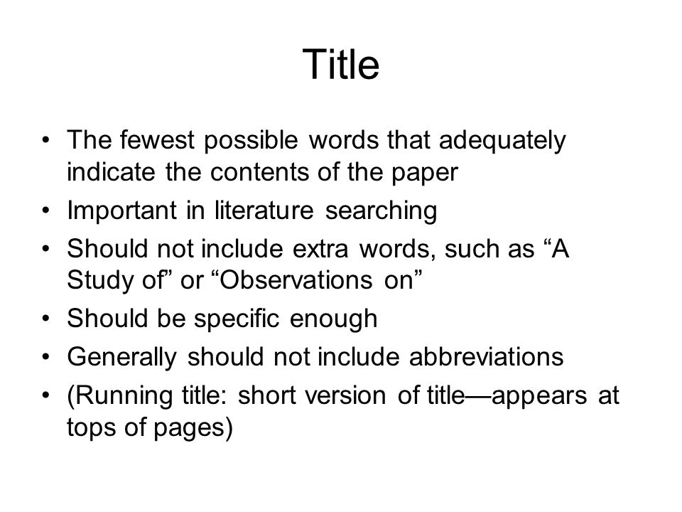 Title The fewest possible words that adequately indicate the contents of the paper Important in literature searching Should not include extra words, such as A Study of or Observations on Should be specific enough Generally should not include abbreviations (Running title: short version of title—appears at tops of pages)