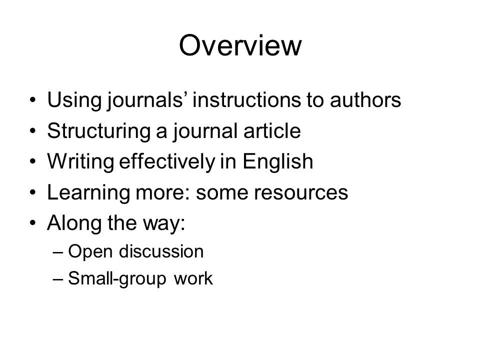 Overview Using journals' instructions to authors Structuring a journal article Writing effectively in English Learning more: some resources Along the way: –Open discussion –Small-group work