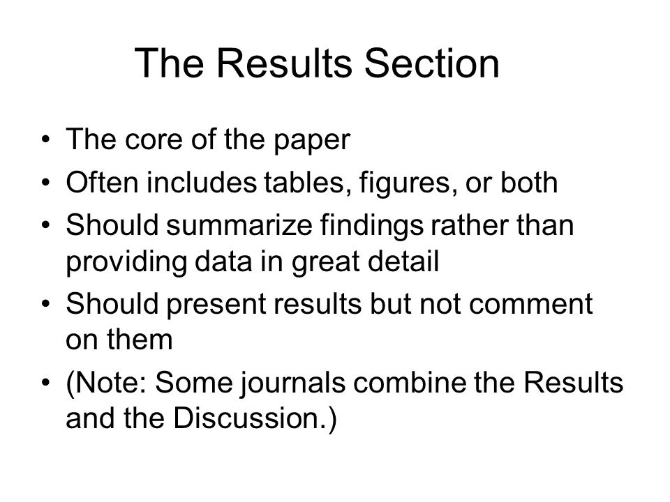 The Results Section The core of the paper Often includes tables, figures, or both Should summarize findings rather than providing data in great detail Should present results but not comment on them (Note: Some journals combine the Results and the Discussion.)