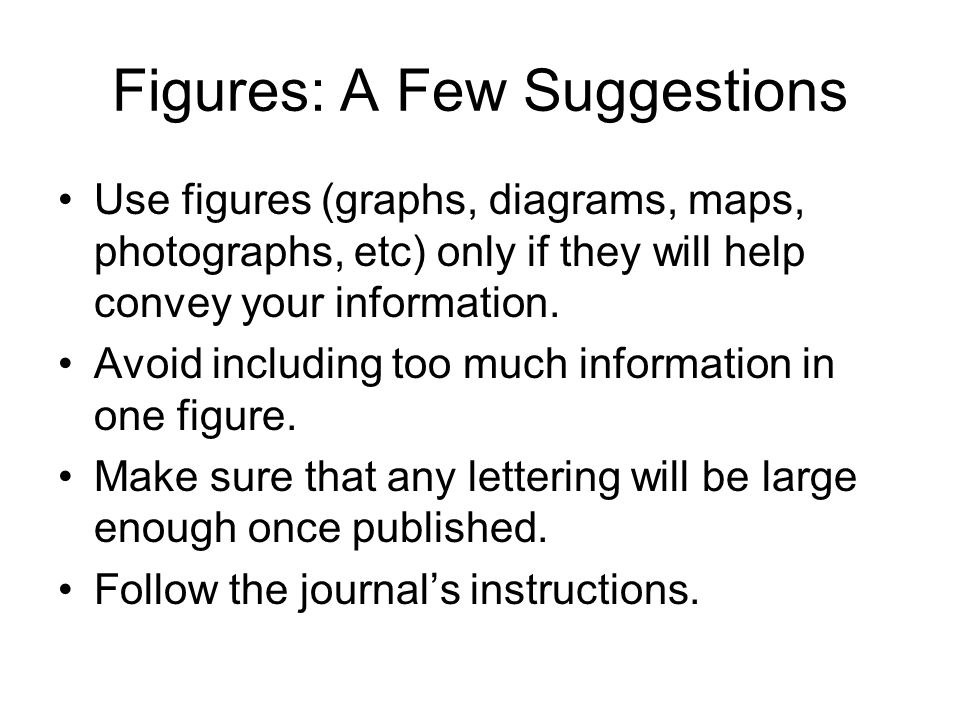Figures: A Few Suggestions Use figures (graphs, diagrams, maps, photographs, etc) only if they will help convey your information.