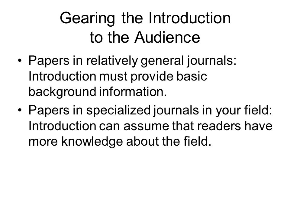 Gearing the Introduction to the Audience Papers in relatively general journals: Introduction must provide basic background information.