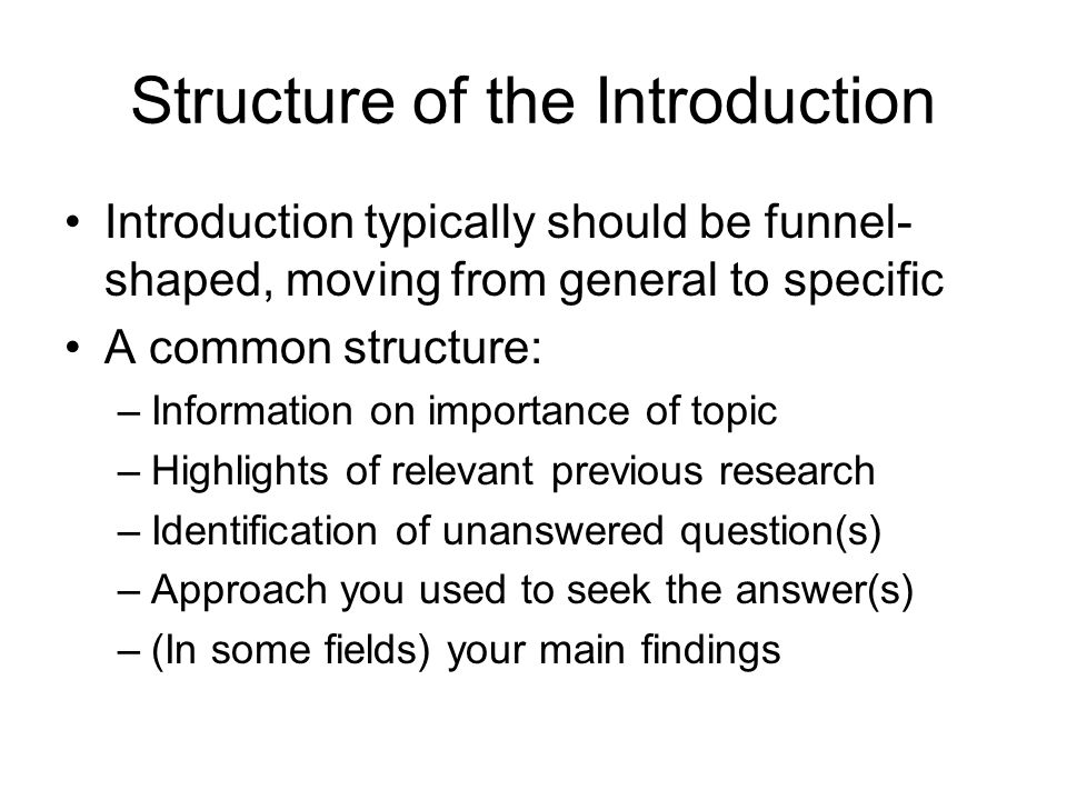 Structure of the Introduction Introduction typically should be funnel- shaped, moving from general to specific A common structure: –Information on importance of topic –Highlights of relevant previous research –Identification of unanswered question(s) –Approach you used to seek the answer(s) –(In some fields) your main findings