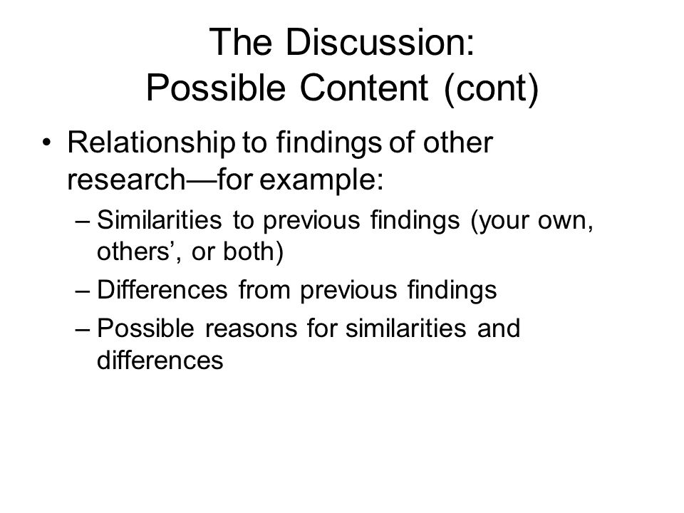 The Discussion: Possible Content (cont) Relationship to findings of other research—for example: –Similarities to previous findings (your own, others', or both) –Differences from previous findings –Possible reasons for similarities and differences