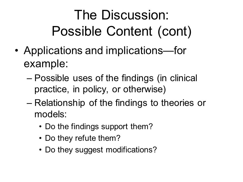 The Discussion: Possible Content (cont) Applications and implications—for example: –Possible uses of the findings (in clinical practice, in policy, or otherwise) –Relationship of the findings to theories or models: Do the findings support them.