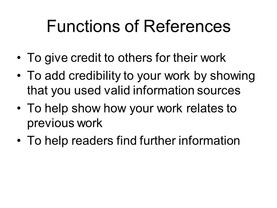 Functions of References To give credit to others for their work To add credibility to your work by showing that you used valid information sources To help show how your work relates to previous work To help readers find further information
