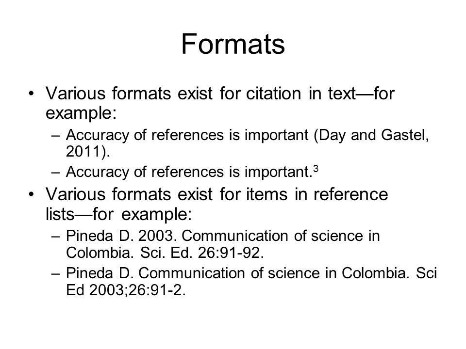 Formats Various formats exist for citation in text—for example: –Accuracy of references is important (Day and Gastel, 2011).