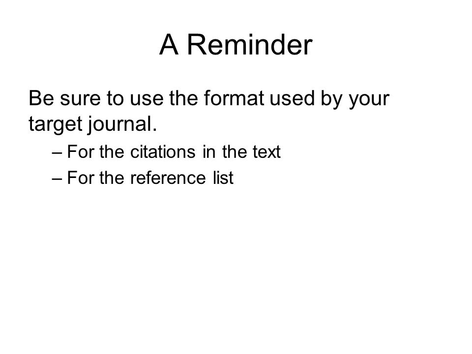 A Reminder Be sure to use the format used by your target journal.