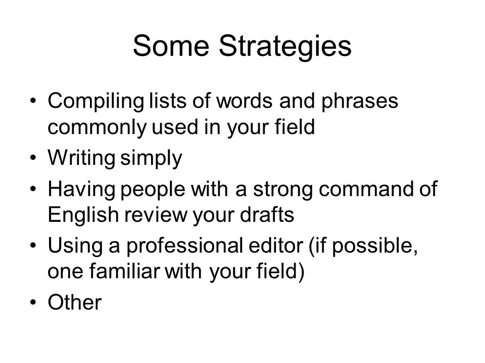 Some Strategies Compiling lists of words and phrases commonly used in your field Writing simply Having people with a strong command of English review your drafts Using a professional editor (if possible, one familiar with your field) Other